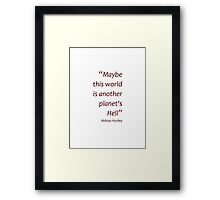 World is another planet's hell... (Amazing Sayings) Framed Print