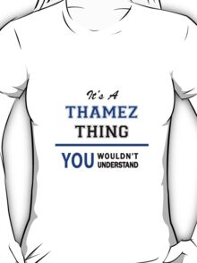 It's a THAMEZ thing, you wouldn't understand !! T-Shirt