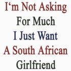 I'm Not Asking For Much I Just Want A South African Girlfriend  by supernova23