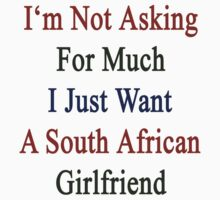I'm Not Asking For Much I Just Want A South African Girlfriend  T-Shirt