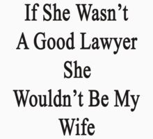 If She Wasn't A Good Lawyer She Wouldn't Be My Wife  by supernova23