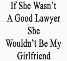 If She Wasn't A Good Lawyer She Wouldn't Be My Girlfriend  by supernova23