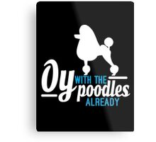 Oy with the Poodles! Metal Print