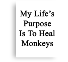 My Life's Purpose Is To Heal Monkeys  Canvas Print
