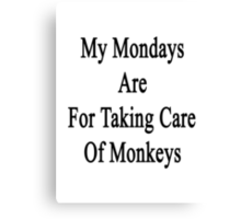 My Mondays Are For Taking Care Of Monkeys  Canvas Print