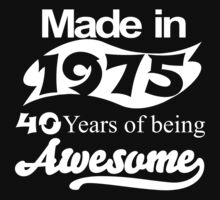 Made in 1975... 40 Years of being Awesome by BADASSTEES