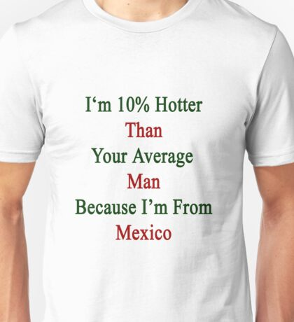 I'm 10% Hotter Than Your Average Man Because I'm From Mexico  Unisex T-Shirt