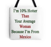 I'm 10% Hotter Than Your Average Woman Because I'm From Mexico  Tote Bag