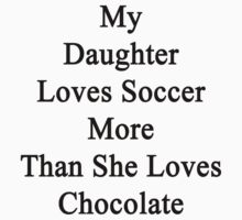 My Daughter Loves Soccer More Than She Loves Chocolate  T-Shirt
