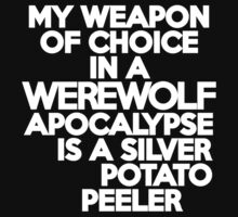 My weapon of choice in a Werewolf Apocalypse is a silver potato peeler by onebaretree