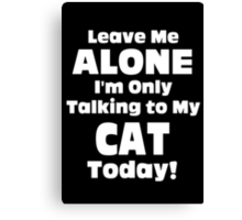 Leave Me Alone I'm Only Talking To My Cat Today - TShirts & Hoodies Canvas Print