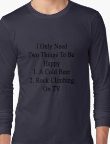 I Only Need Two Things To Be Happy 1. A Cold Beer 2. Rock Climbing On TV  Long Sleeve T-Shirt