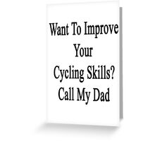 Want To Improve Your Cycling Skills? Call My Dad  Greeting Card