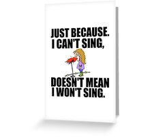 JUST BECAUSE I CAN'T SING Greeting Card