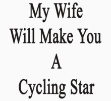 My Wife Will Make You A Cycling Star  by supernova23