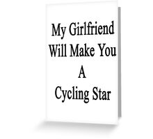 My Girlfriend Will Make You A Cycling Star  Greeting Card