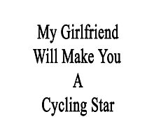 My Girlfriend Will Make You A Cycling Star  Photographic Print