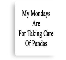 My Mondays Are For Taking Care Of Pandas  Canvas Print