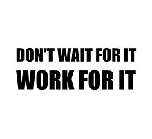 Dont Wait Work For It by AmazingMart