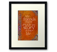My Friends Have Made the Story of my Life Framed Print