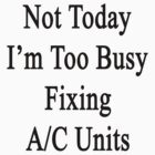 Not Today I'm Too Busy Fixing A/C Units  by supernova23