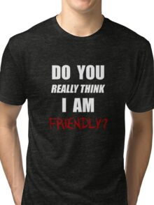 Do you really think I am friendly? - White Ink  Tri-blend T-Shirt