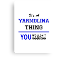 It's a YARMOLINA thing, you wouldn't understand !! Canvas Print