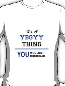 It's a YBGYY thing, you wouldn't understand !! T-Shirt