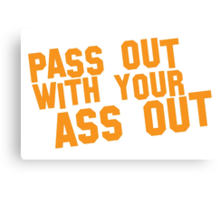 Pass out with your ASS OUT Canvas Print