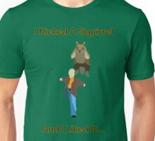 I Kicked A Squirrel... Unisex T-Shirt