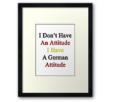 I Don't Have An Attitude I Have A German Attitude  Framed Print