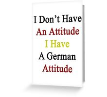 I Don't Have An Attitude I Have A German Attitude  Greeting Card