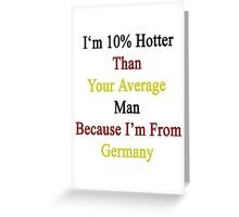 I'm 10% Hotter Than Your Average Man Because I'm From Germany  Greeting Card