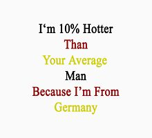 I'm 10% Hotter Than Your Average Man Because I'm From Germany  Unisex T-Shirt