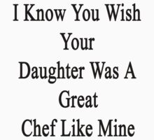 I Know You Wish Your Daughter Was A Great Chef Like Mine  by supernova23
