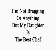 I'm Not Bragging Or Anything But My Daughter Is The Best Chef  Unisex T-Shirt
