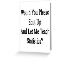 Would You Please Shut Up And Let Me Teach Statistics?  Greeting Card