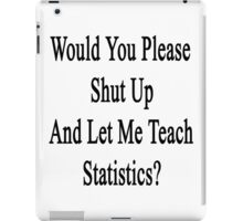 Would You Please Shut Up And Let Me Teach Statistics?  iPad Case/Skin