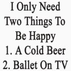 I Only Need Two Things To Be Happy 1. A Cold Beer 2. Ballet On TV  by supernova23