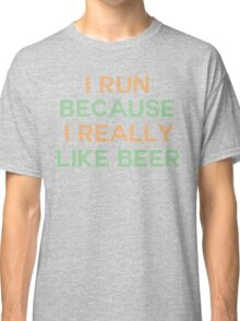 I run because I really like beer saying Classic T-Shirt