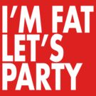 I'M FAT LET'S PARTY by w1ckerman
