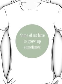 Some of us have to grow up T-Shirt