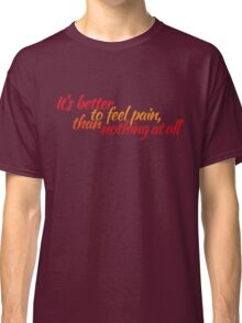 It's better to feel pain, than nothing at all Classic T-Shirt