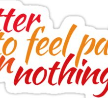 It's better to feel pain, than nothing at all Sticker
