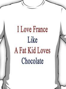 I Love France Like A Fat Kid Loves Chocolate  T-Shirt