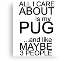 ALL I CARE ABOUT IS MY PUG AND LIKE MAYBE 3 PEOPLE Canvas Print