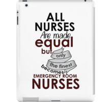 ALL NURSES ARE MADE EQUAL BUT ONLY THE FINEST BECOMES EMERGENCY ROOM NURSES iPad Case/Skin