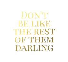 Don't Be Like the Rest of Them Darling  by mystylerepublic