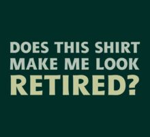 Does this shirt make me look retired? by ironydesigns