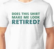 Does this shirt make me look retired? Unisex T-Shirt